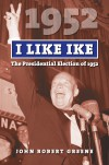 I Like Ike: The Presidential Election of 1952 - John Robert Greene
