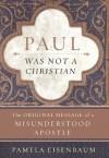 Paul Was Not a Christian: The Original Message of a Misunderstood Apostle - Pamela Eisenbaum