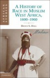 A History of Race in Muslim West Africa, 1600-1960 (African Studies) - Bruce S. Hall
