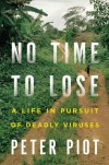 No Time to Lose: A Life in Pursuit of Deadly Viruses - Peter Piot