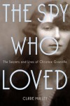 The Spy Who Loved: The Secrets and Lives of Christine Granville - Clare Mulley