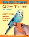 The Bird School: Clicker Training For Parrots And Other Birds - Ann Castro
