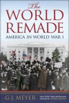 The World Remade: America in World War I - G.J. Meyer