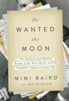 He Wanted the Moon: The Madness and Medical Genius of Dr. Perry Baird, and His Daughter's Quest to Know Him - Mimi Baird