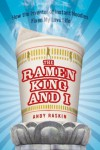 The Ramen King and I: How the Inventor of Instant Noodles Fixed My Love Life - Andy Raskin