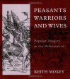 Peasants, Warriors, and Wives: Popular Imagery in the Reformation - Keith Moxey, Moxey
