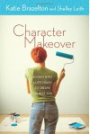 Character Makeover: 40 Days with a Life Coach to Create the Best You - Katie Brazelton