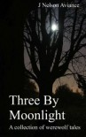 Three by Moonlight: A Collection of Werewolf Tales - J. Nelson Aviance