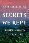 Secrets We Kept: Three Women of Trinidad - Krystal A. Sital