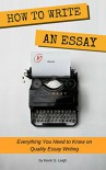 How to Write an Essay: Everything You Need to Know on Quality Essay Writing - Kevin S. Leigh