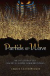 Particle or Wave: The Evolution of the Concept of Matter in Modern Physics - Charis Anastopoulos