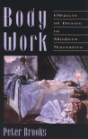 Body Work: Objects of Desire in Modern Narrative - Peter Brooks