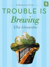 Trouble Is Brewing: A Bakeshop Mini-Mystery - Ellie Alexander