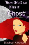 How (Not) to Kiss a Ghost - Elizabeth A. Reeves