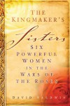The Kingmaker's Sisters: Six Powerful Women in the Wars of the Roses - David Baldwin