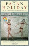 Pagan Holiday: On the Trail of Ancient Roman Tourists - Tony Perrottet