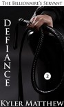 Defiance: A Gay Billionaire BDSM Romance (The Billionaire's Servant Book 2) - Kyler Matthew