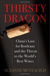 Thirsty Dragon: China's Lust for Bordeaux and the Threat to the World's Best Wines - Suzanne Mustacich