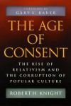 The Age of Consent: The Rise of Relativism and the Corruption of Popular Culture - Robert H. Knight