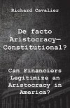De facto Artistocracy--Constitutional?: Can Financiers Legitimize an Aristocracy in America? - Richard Cavalier