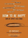 How to Be Happy (Or at Least Less Sad): A Creative Workbook - Lee Crutchley, Oliver Burkeman