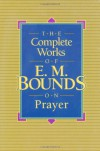 The Complete Works of E.M. Bounds on Prayer - Edward McKendree Bounds;E. M. Bounds