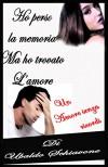 Ho perso la memoria ma ho trovato l'amore: Un amore senza ricordi - Ubaldo Schiavone