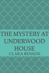 The Mystery at Underwood House - Clara Benson