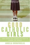 Good Catholic Girls: How Women Are Leading the Fight to Change the Church - Angela Bonavoglia