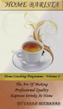 Home Barista - The Art Of Making Professional Quality Espresso Drinks at Home - Sara Buchanan