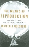 The Means of Reproduction: Sex, Power, and the Future of the World - Michelle Goldberg