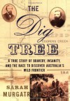 The Dig Tree: The Story of Bravery, Insanity, and the Race to Discover Australia's Wild Frontier - Sarah Murgatroyd