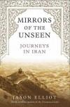 Mirrors of the Unseen: Journeys in Iran - Jason Elliot