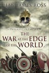 The War at the Edge of the World: Twilight of Empire: Book One (Rome Reborn) - Ian James Ross