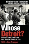 Whose Detroit?: Politics, Labor, and Race in a Modern American City - Heather Ann Thompson