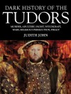Dark History of the Tudors - Judith John