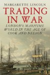 Trading in War: London's Maritime World in the Age of Cook and Nelson - Margarette Lincoln