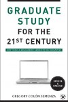 Graduate Study for the Twenty-First Century: How to Build an Academic Career in the Humanities - Gregory M. Colon Semenza