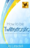 How to be Twittertastic (Writers and Authors Guide to Social Media Series BOOK 1) - Jo Linsdell
