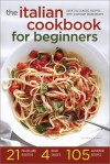 The Italian Cookbook for Beginners: Over 100 Classic Recipes with Everyday Ingredients - Salinas Press