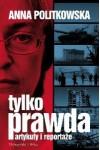 Tylko prawda. Artykuły i reportaże - Anna Politkowska