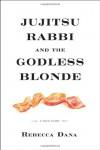 Jujitsu Rabbi and the Godless Blonde: A True Story - Rebecca Dana