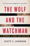 The Wolf and the Watchman: A Father, a Son, and the CIA - Scott C. Johnson