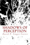 Shadows of Perception - David P. Singer-Carter