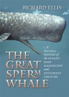 The Great Sperm Whale: A Natural History of the Ocean's Most Magnificent and Mysterious Creature - Richard Ellis