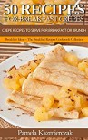 50 Recipes For Breakfast Crepes  – Crepe Recipes To Serve For Breakfast or Brunch (Breakfast Ideas – The Breakfast Recipes Cookbook Collection 15) - Pamela Kazmierczak