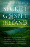 The Secret Gospel of Ireland: The Untold Story of How Science and Democracy Descended from a Remarkable Form of Christianity That Developed in Ancient Ireland - James Behan, Leo Behan