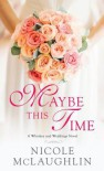 Maybe This Time: A Whiskey and Weddings Novel - Nicole Perkins McLaughlin