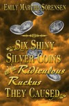 Six Shiny Silver Coins and the Ridiculous Ruckus They Caused - Emily Martha Sorensen