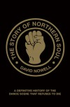 The Story of Northern Soul: A Definitive History of the Dance Scene that Refuses to Die - David Nowell